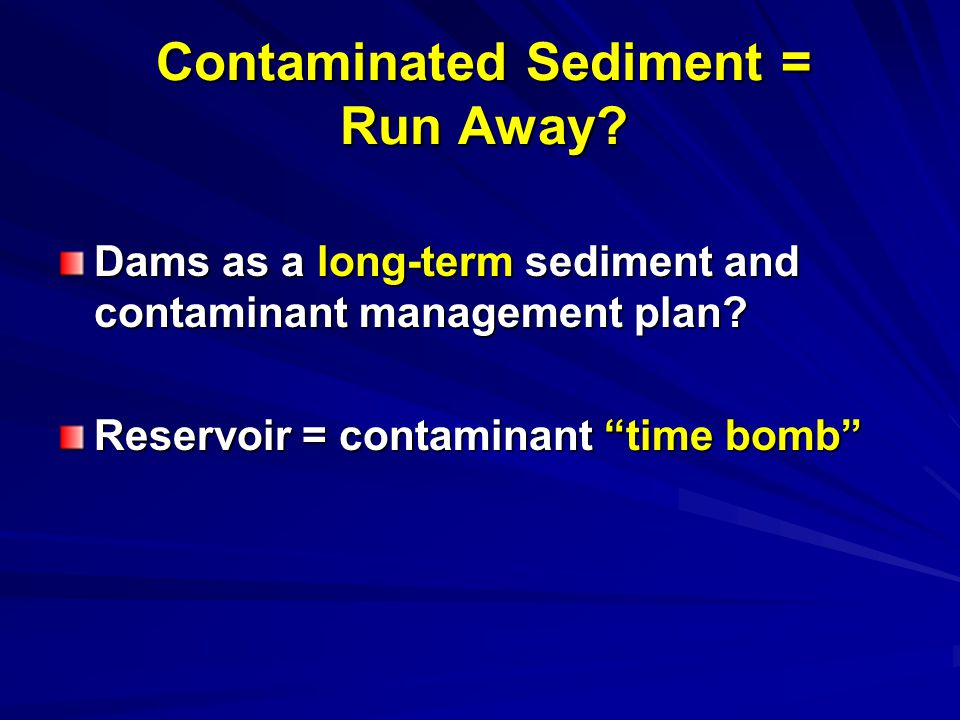 Contaminated Sediment = Run Away. Dams as a long-term sediment and contaminant management plan.