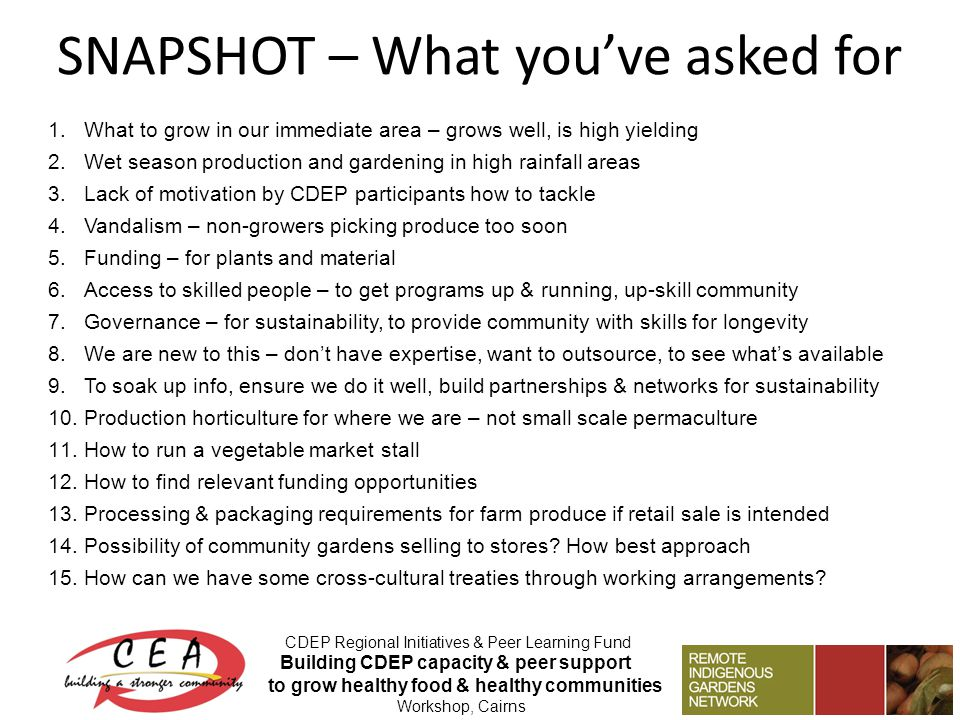 SNAPSHOT – What youve asked for CDEP Regional Initiatives & Peer Learning Fund Building CDEP capacity & peer support to grow healthy food & healthy communities Workshop, Cairns 1.What to grow in our immediate area – grows well, is high yielding 2.Wet season production and gardening in high rainfall areas 3.Lack of motivation by CDEP participants how to tackle 4.Vandalism – non-growers picking produce too soon 5.Funding – for plants and material 6.Access to skilled people – to get programs up & running, up-skill community 7.Governance – for sustainability, to provide community with skills for longevity 8.We are new to this – dont have expertise, want to outsource, to see whats available 9.To soak up info, ensure we do it well, build partnerships & networks for sustainability 10.Production horticulture for where we are – not small scale permaculture 11.How to run a vegetable market stall 12.How to find relevant funding opportunities 13.Processing & packaging requirements for farm produce if retail sale is intended 14.Possibility of community gardens selling to stores.
