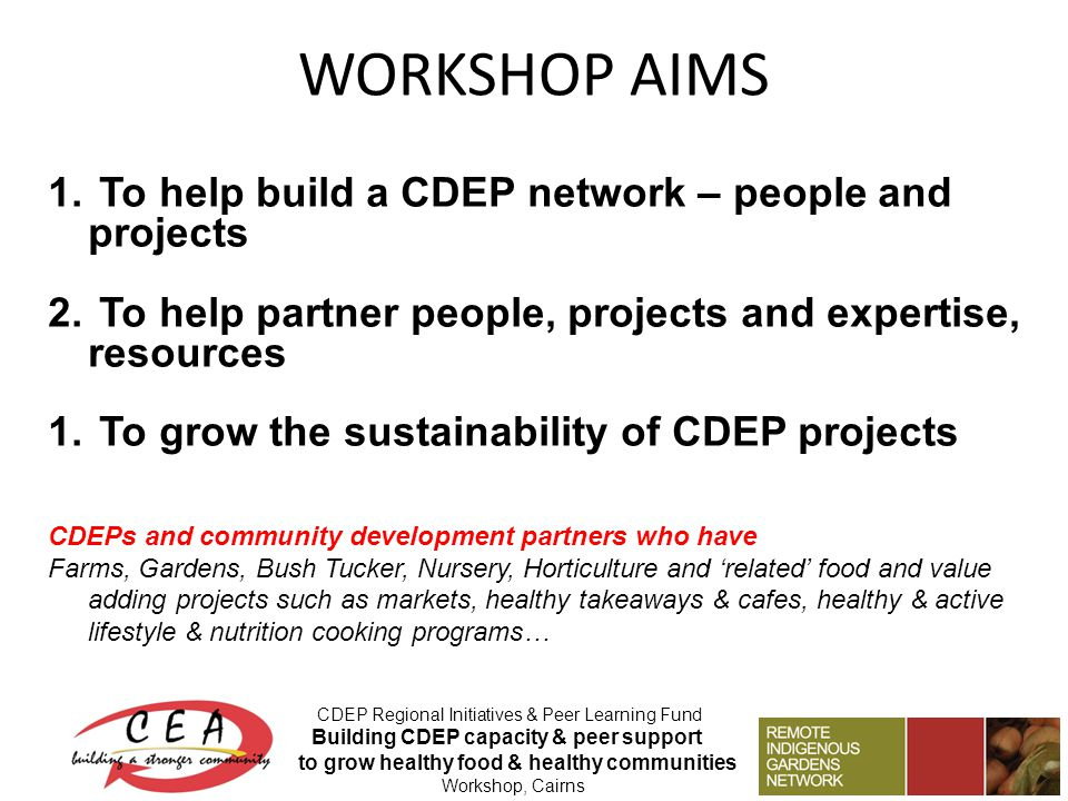 WORKSHOP AIMS CDEP Regional Initiatives & Peer Learning Fund Building CDEP capacity & peer support to grow healthy food & healthy communities Workshop, Cairns 1.