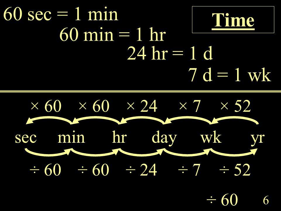 6 7 d = 1 wk 24 hr = 1 d 60 min = 1 hr wkdayminhr × 60× 24× 7 ÷ 60 Time 60 sec = 1 min sec × 60 yr × 52 ÷ 60÷ 24÷ 7÷ 60÷ 52