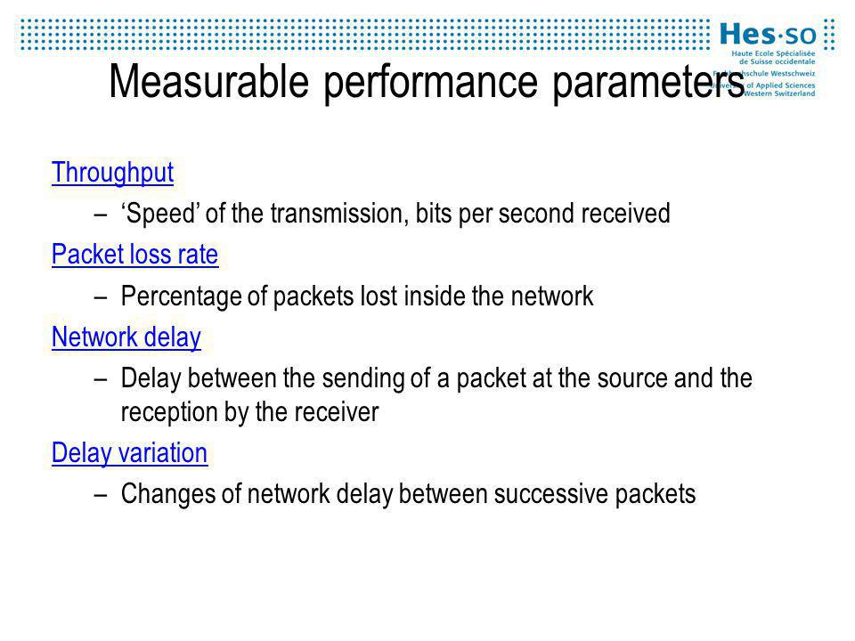 Measurable performance parameters Throughput –Speed of the transmission, bits per second received Packet loss rate –Percentage of packets lost inside the network Network delay –Delay between the sending of a packet at the source and the reception by the receiver Delay variation –Changes of network delay between successive packets