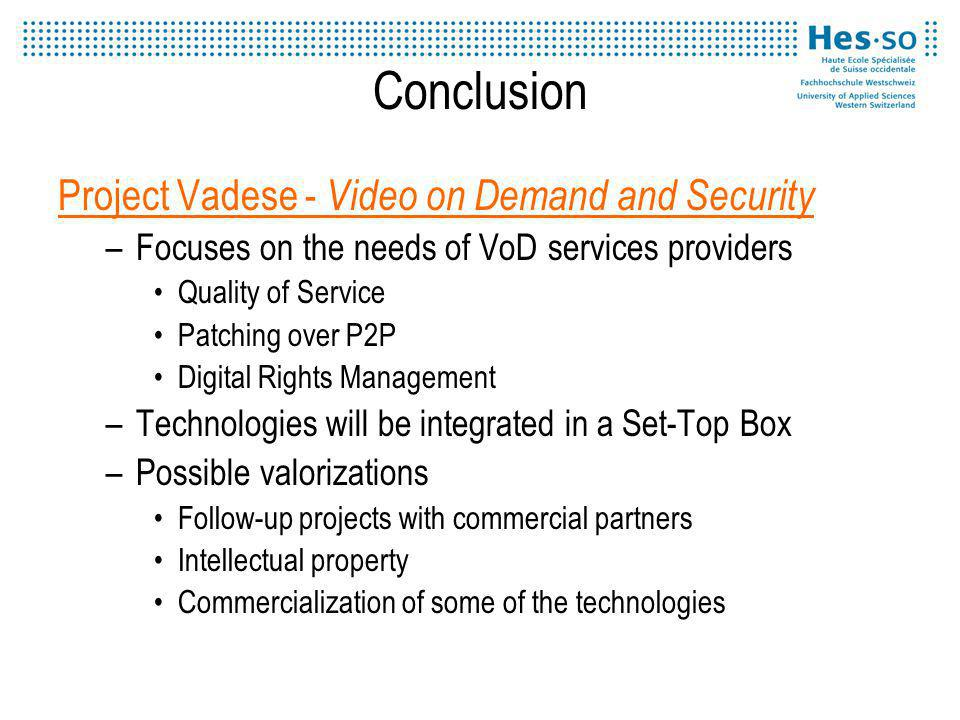 Conclusion Project Vadese - Video on Demand and Security –Focuses on the needs of VoD services providers Quality of Service Patching over P2P Digital Rights Management –Technologies will be integrated in a Set-Top Box –Possible valorizations Follow-up projects with commercial partners Intellectual property Commercialization of some of the technologies