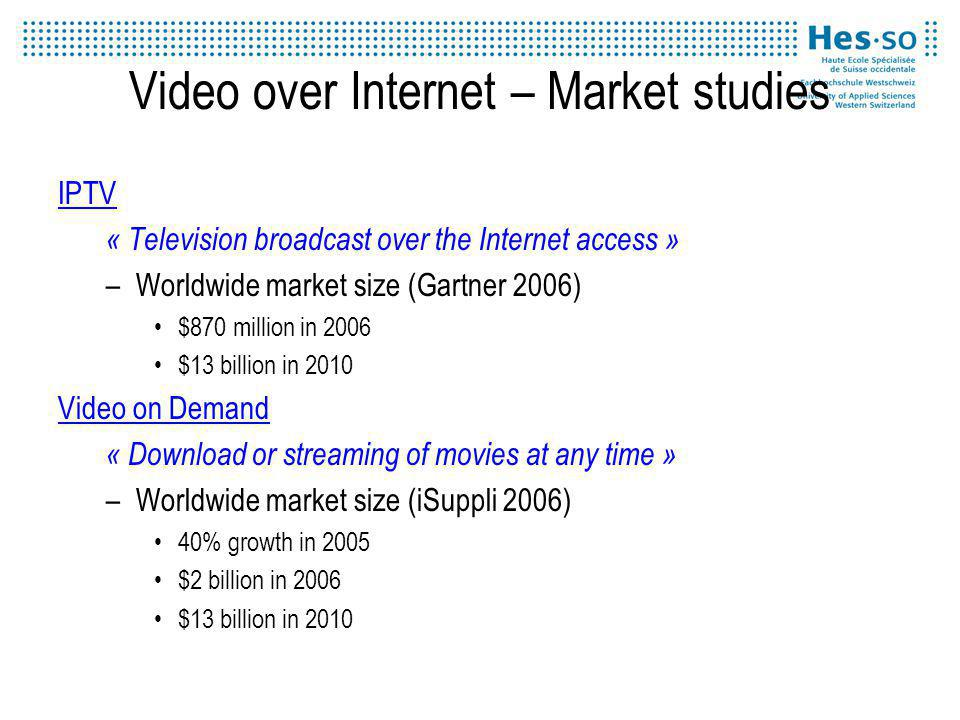 Video over Internet – Market studies IPTV « Television broadcast over the Internet access » –Worldwide market size (Gartner 2006) $870 million in 2006 $13 billion in 2010 Video on Demand « Download or streaming of movies at any time » –Worldwide market size (iSuppli 2006) 40% growth in 2005 $2 billion in 2006 $13 billion in 2010