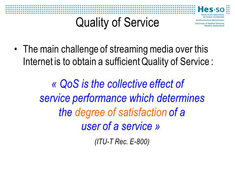 Quality of Service The main challenge of streaming media over this Internet is to obtain a sufficient Quality of Service : « QoS is the collective effect of service performance which determines the degree of satisfaction of a user of a service » (ITU-T Rec.
