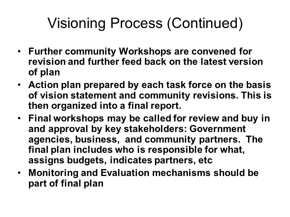 Visioning Process (Continued) Further community Workshops are convened for revision and further feed back on the latest version of plan Action plan pr