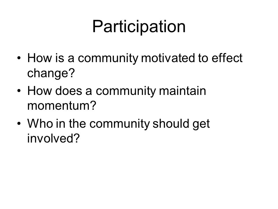 Participation How is a community motivated to effect change? How does a community maintain momentum? Who in the community should get involved?