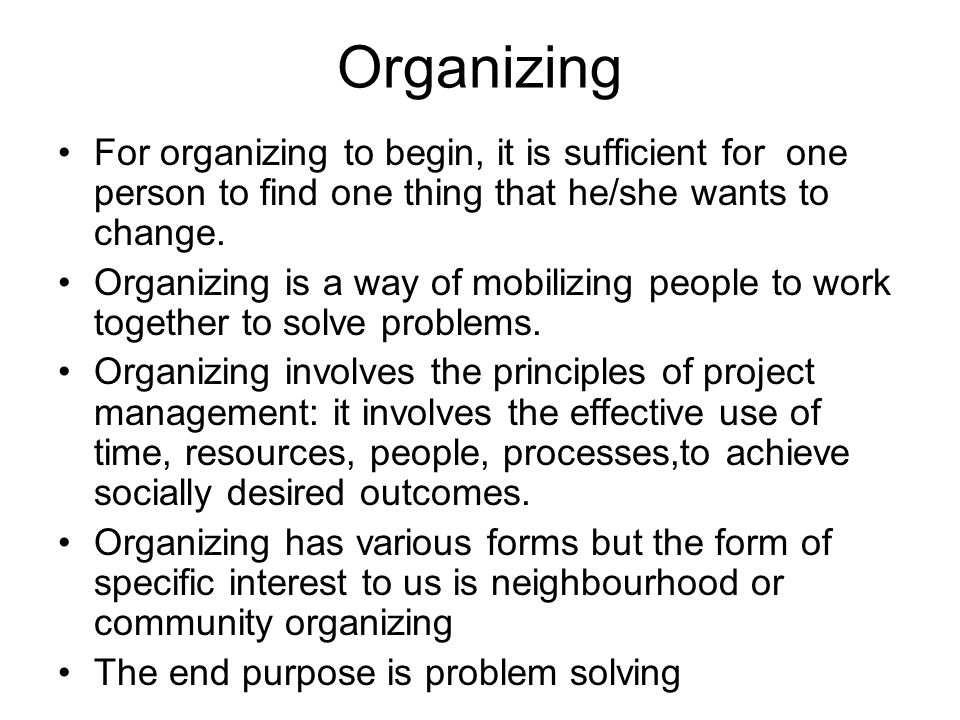 Organizing For organizing to begin, it is sufficient for one person to find one thing that he/she wants to change. Organizing is a way of mobilizing p