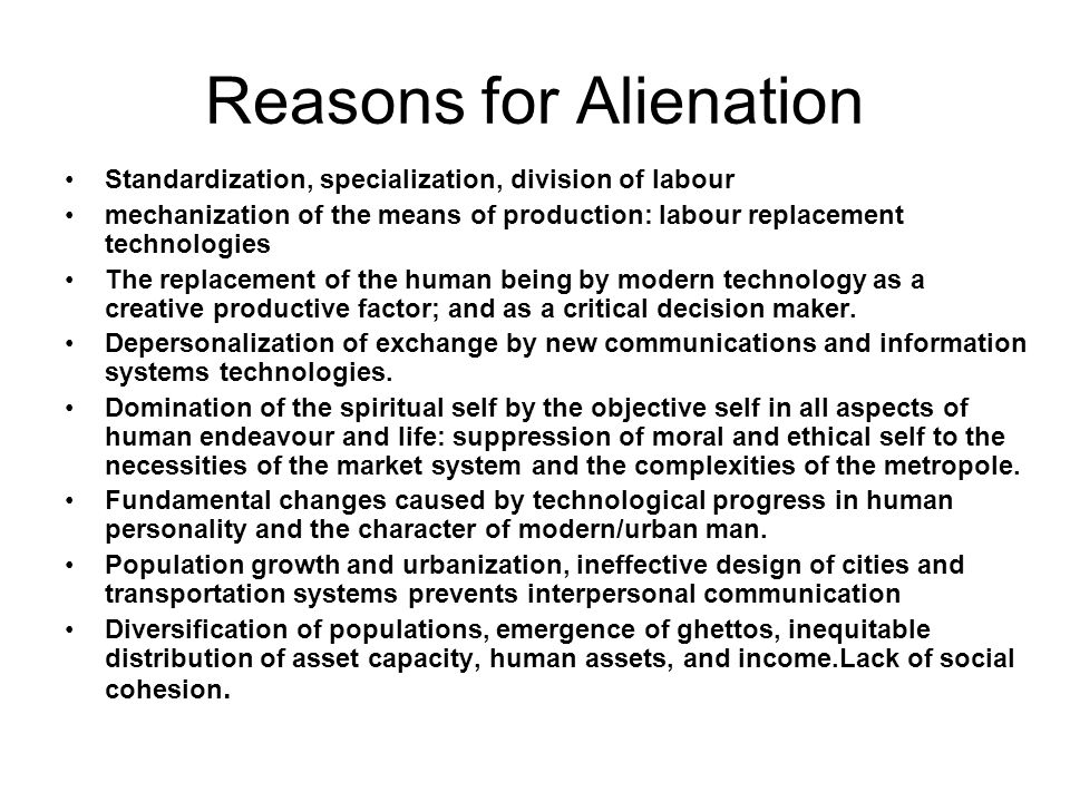 Reasons for Alienation Standardization, specialization, division of labour mechanization of the means of production: labour replacement technologies T