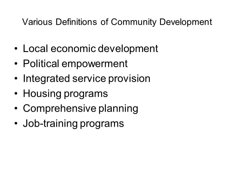 Various Definitions of Community Development Local economic development Political empowerment Integrated service provision Housing programs Comprehens