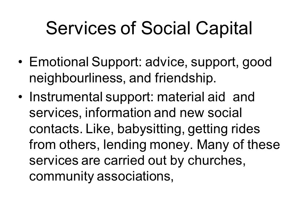 Services of Social Capital Emotional Support: advice, support, good neighbourliness, and friendship. Instrumental support: material aid and services,