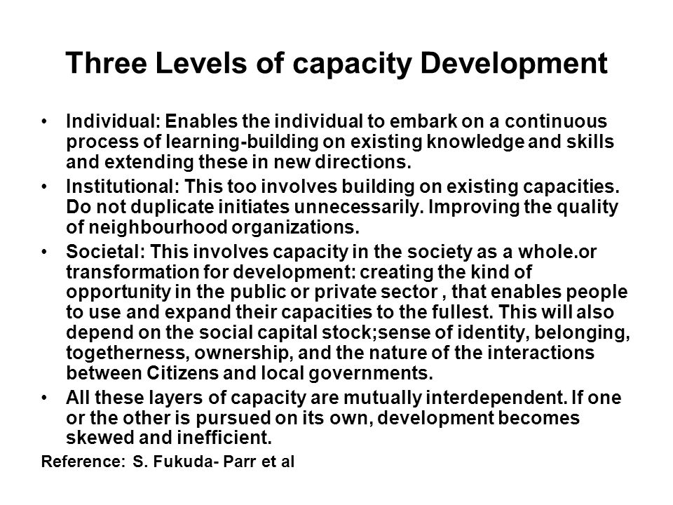 Three Levels of capacity Development Individual: Enables the individual to embark on a continuous process of learning-building on existing knowledge a