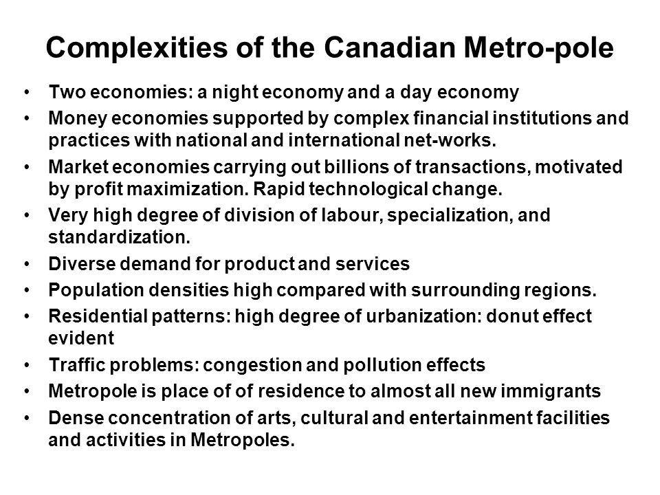 Complexities of the Canadian Metro-pole Two economies: a night economy and a day economy Money economies supported by complex financial institutions a