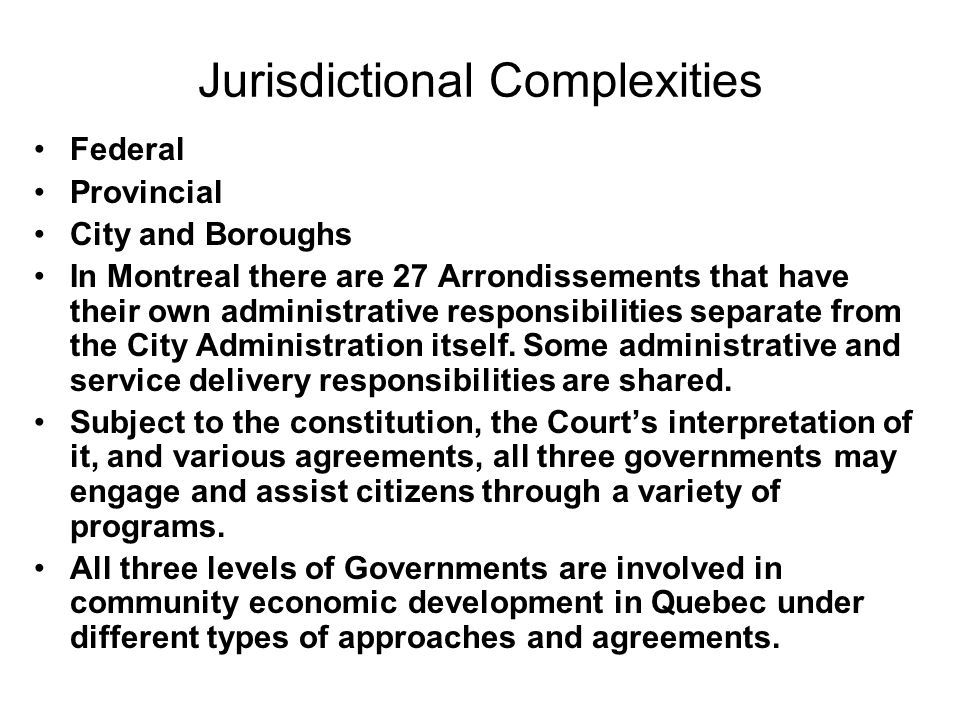 Jurisdictional Complexities Federal Provincial City and Boroughs In Montreal there are 27 Arrondissements that have their own administrative responsib