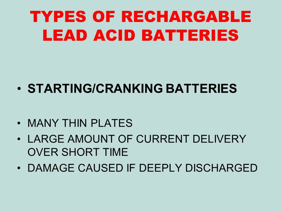 TYPES OF RECHARGABLE LEAD ACID BATTERIES STARTING/CRANKING BATTERIES MANY THIN PLATES LARGE AMOUNT OF CURRENT DELIVERY OVER SHORT TIME DAMAGE CAUSED IF DEEPLY DISCHARGED
