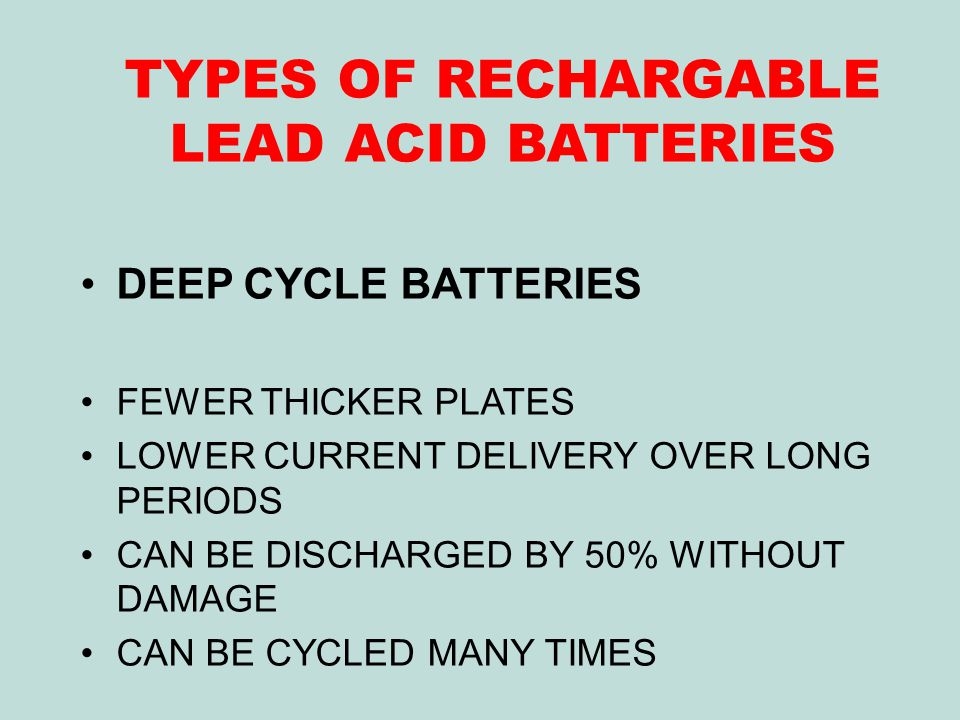 TYPES OF RECHARGABLE LEAD ACID BATTERIES DEEP CYCLE BATTERIES FEWER THICKER PLATES LOWER CURRENT DELIVERY OVER LONG PERIODS CAN BE DISCHARGED BY 50% WITHOUT DAMAGE CAN BE CYCLED MANY TIMES