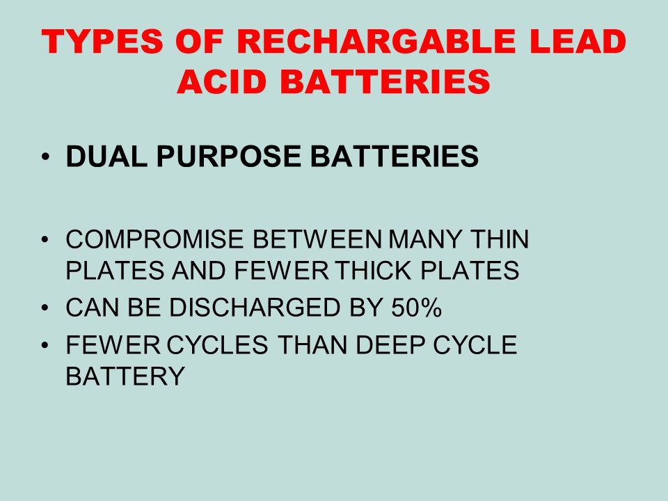 TYPES OF RECHARGABLE LEAD ACID BATTERIES DUAL PURPOSE BATTERIES COMPROMISE BETWEEN MANY THIN PLATES AND FEWER THICK PLATES CAN BE DISCHARGED BY 50% FEWER CYCLES THAN DEEP CYCLE BATTERY