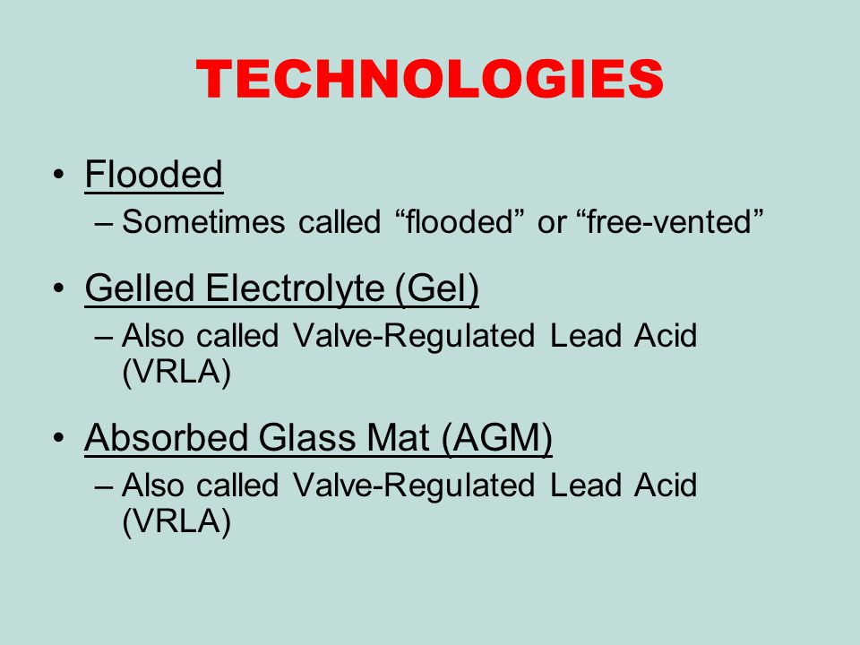TECHNOLOGIES Flooded –Sometimes called flooded or free-vented Gelled Electrolyte (Gel) –Also called Valve-Regulated Lead Acid (VRLA) Absorbed Glass Mat (AGM) –Also called Valve-Regulated Lead Acid (VRLA)