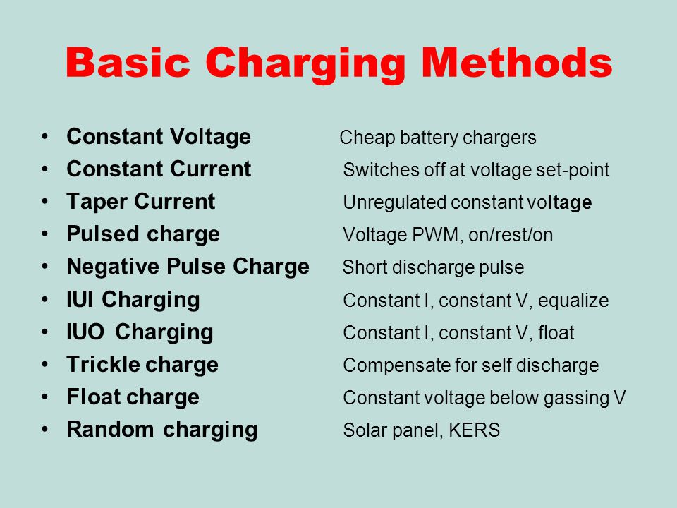 Basic Charging Methods Constant Voltage Cheap battery chargers Constant Current Switches off at voltage set-point Taper Current Unregulated constant voltage Pulsed charge Voltage PWM, on/rest/on Negative Pulse Charge Short discharge pulse IUI Charging Constant I, constant V, equalize IUO Charging Constant I, constant V, float Trickle charge Compensate for self discharge Float charge Constant voltage below gassing V Random charging Solar panel, KERS