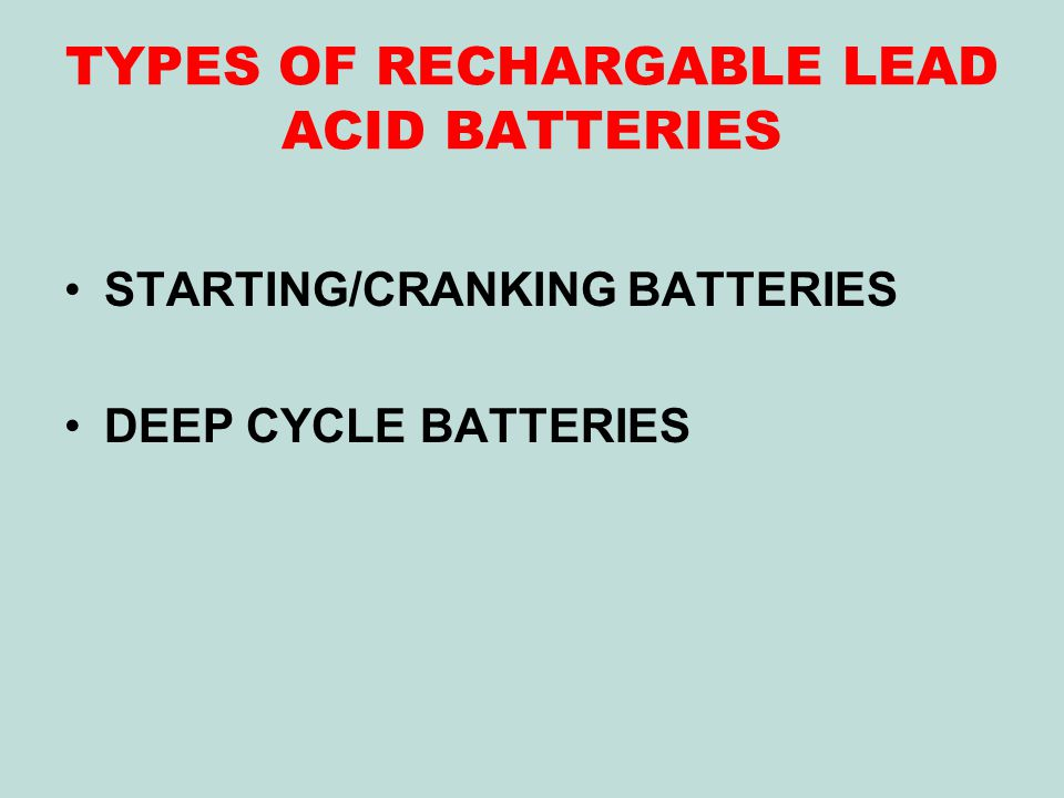 TYPES OF RECHARGABLE LEAD ACID BATTERIES STARTING/CRANKING BATTERIES DEEP CYCLE BATTERIES
