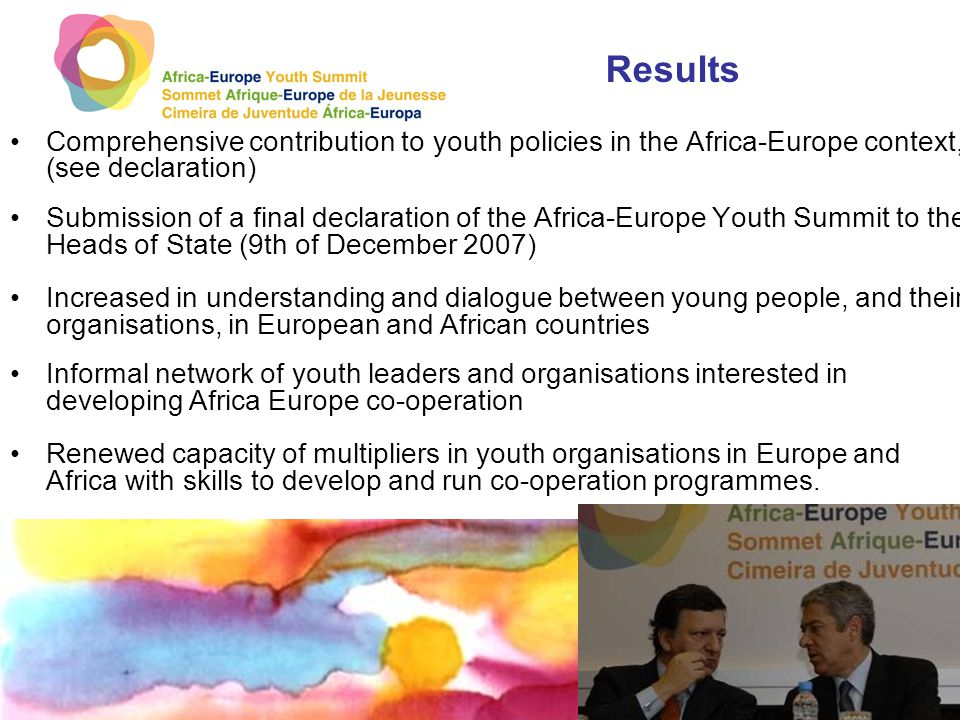 Results Comprehensive contribution to youth policies in the Africa-Europe context, (see declaration) Submission of a final declaration of the Africa-Europe Youth Summit to the Heads of State (9th of December 2007) Increased in understanding and dialogue between young people, and their organisations, in European and African countries Informal network of youth leaders and organisations interested in developing Africa Europe co-operation Renewed capacity of multipliers in youth organisations in Europe and Africa with skills to develop and run co-operation programmes.