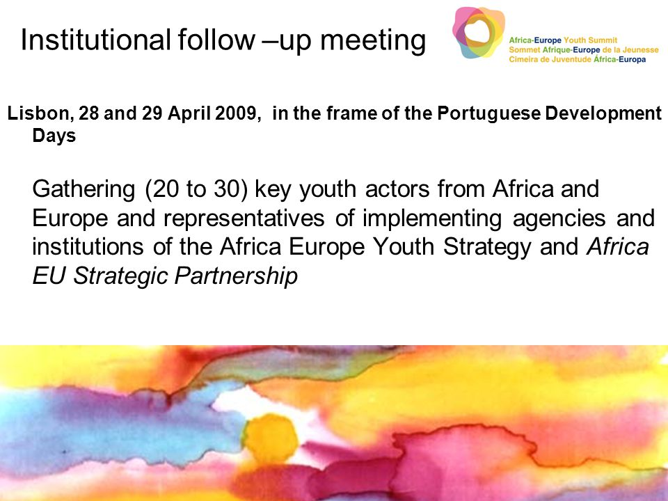 Institutional follow –up meeting Lisbon, 28 and 29 April 2009, in the frame of the Portuguese Development Days Gathering (20 to 30) key youth actors from Africa and Europe and representatives of implementing agencies and institutions of the Africa Europe Youth Strategy and Africa EU Strategic Partnership