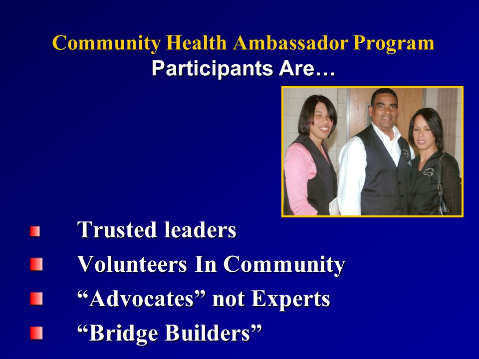 Participants Are… Community Health Ambassador Program Participants Are… Trusted leaders Volunteers In Community Volunteers In Community Advocates not