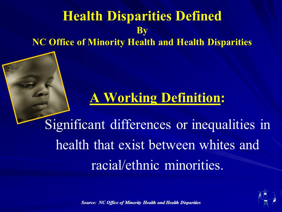 Health Disparities Defined By NC Office of Minority Health and Health Disparities : A Working Definition: Significant differences or inequalities in h