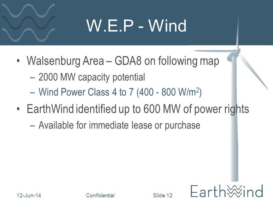 12-Jun-14Confidential Slide 12 W.E.P - Wind Walsenburg Area – GDA8 on following map –2000 MW capacity potential –Wind Power Class 4 to 7 (400 - 800 W/m 2 ) EarthWind identified up to 600 MW of power rights –Available for immediate lease or purchase