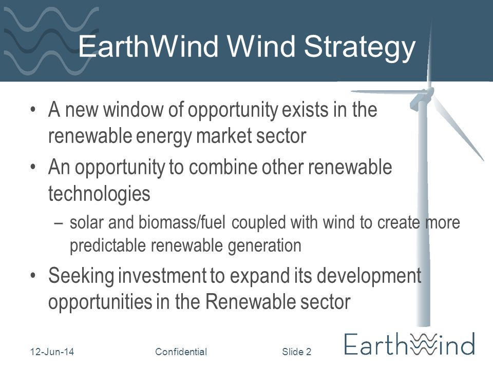 12-Jun-14Confidential Slide 2 EarthWind Wind Strategy A new window of opportunity exists in the renewable energy market sector An opportunity to combine other renewable technologies –solar and biomass/fuel coupled with wind to create more predictable renewable generation Seeking investment to expand its development opportunities in the Renewable sector