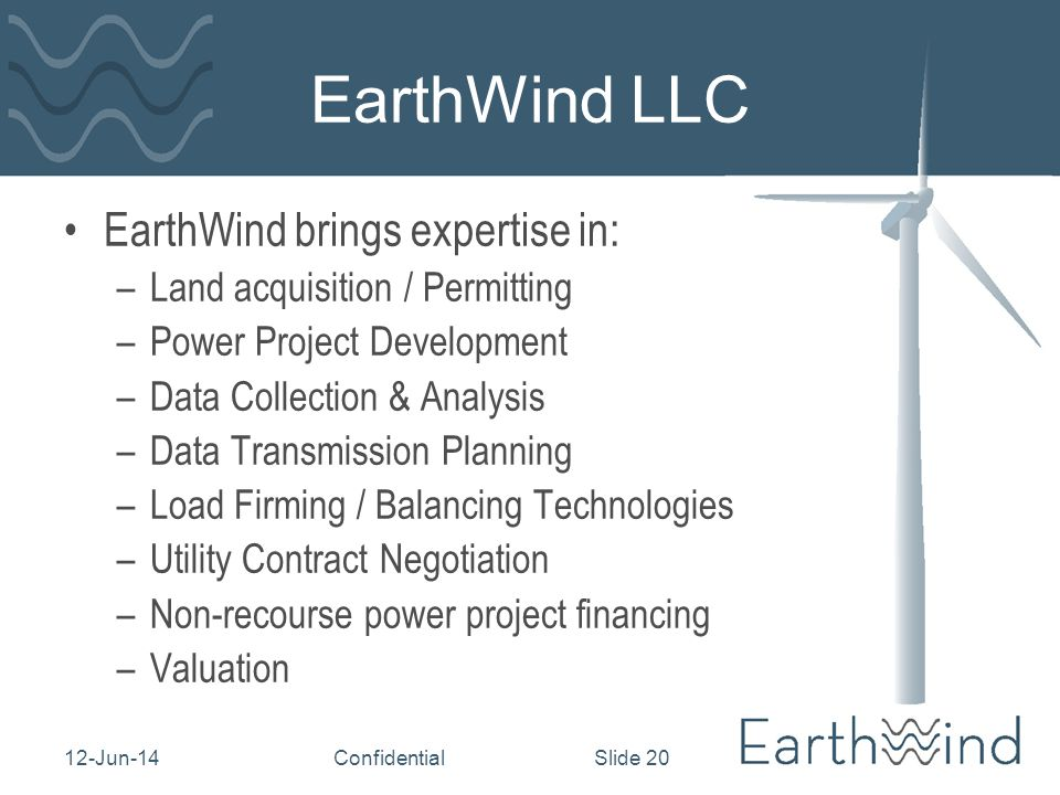 12-Jun-14Confidential Slide 20 EarthWind LLC EarthWind brings expertise in: –Land acquisition / Permitting –Power Project Development –Data Collection & Analysis –Data Transmission Planning –Load Firming / Balancing Technologies –Utility Contract Negotiation –Non-recourse power project financing –Valuation