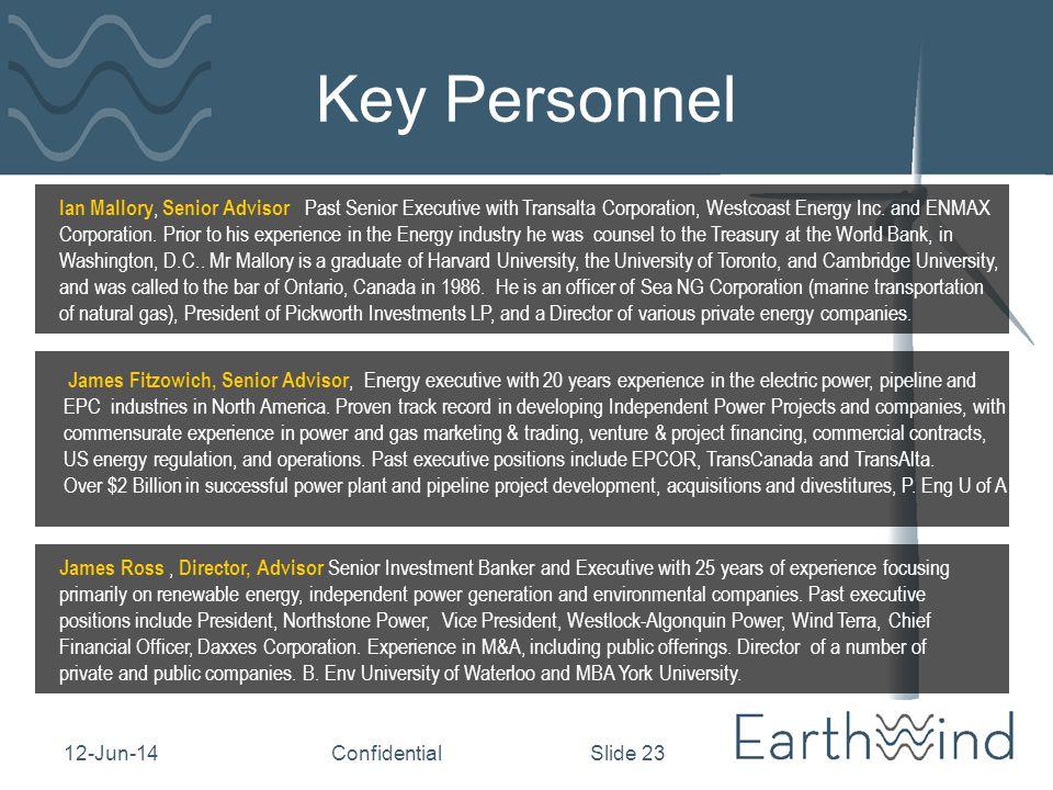12-Jun-14Confidential Slide 23 Key Personnel Ian Mallory, Senior Advisor Past Senior Executive with Transalta Corporation, Westcoast Energy Inc.