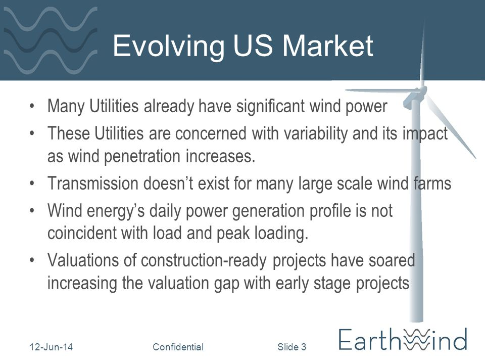12-Jun-14Confidential Slide 3 Evolving US Market Many Utilities already have significant wind power These Utilities are concerned with variability and its impact as wind penetration increases.