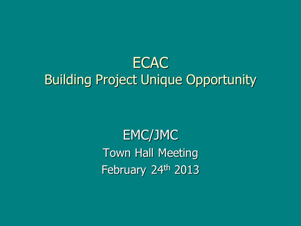 ECAC Building Project Unique Opportunity EMC/JMC Town Hall Meeting February 24 th 2013