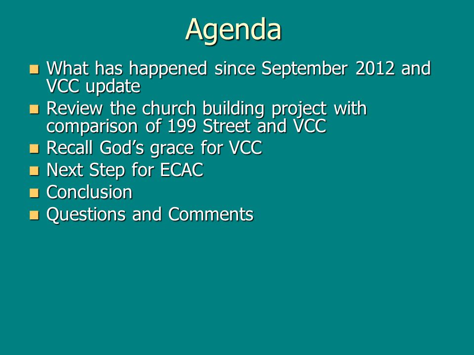 Agenda What has happened since September 2012 and VCC update What has happened since September 2012 and VCC update Review the church building project with comparison of 199 Street and VCC Review the church building project with comparison of 199 Street and VCC Recall Gods grace for VCC Recall Gods grace for VCC Next Step for ECAC Next Step for ECAC Conclusion Conclusion Questions and Comments Questions and Comments