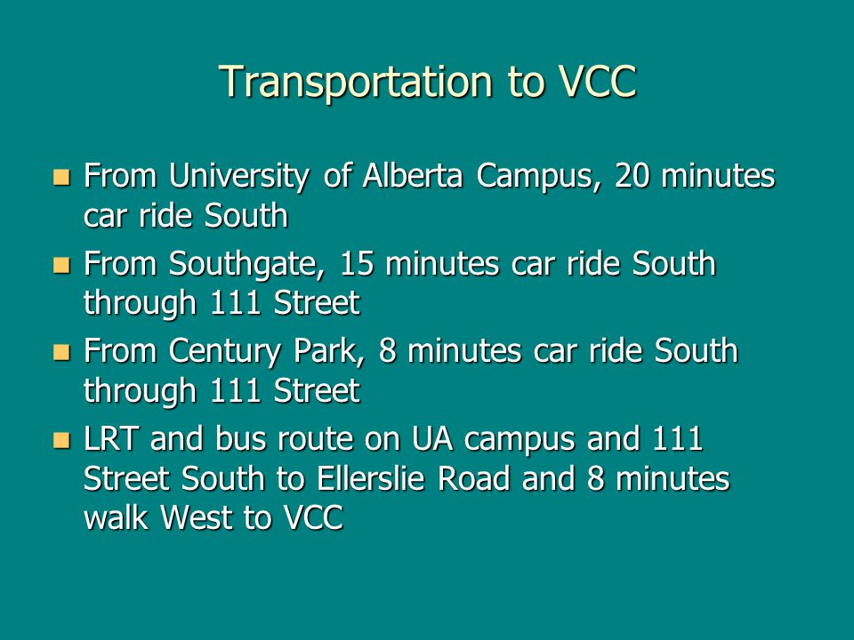 Transportation to VCC From University of Alberta Campus, 20 minutes car ride South From University of Alberta Campus, 20 minutes car ride South From Southgate, 15 minutes car ride South through 111 Street From Southgate, 15 minutes car ride South through 111 Street From Century Park, 8 minutes car ride South through 111 Street From Century Park, 8 minutes car ride South through 111 Street LRT and bus route on UA campus and 111 Street South to Ellerslie Road and 8 minutes walk West to VCC LRT and bus route on UA campus and 111 Street South to Ellerslie Road and 8 minutes walk West to VCC