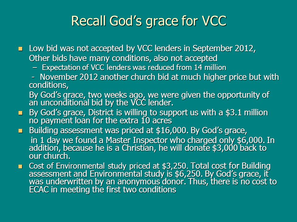 Recall Gods grace for VCC Low bid was not accepted by VCC lenders in September 2012, Low bid was not accepted by VCC lenders in September 2012, Other bids have many conditions, also not accepted –Expectation of VCC lenders was reduced from 14 million - November 2012 another church bid at much higher price but with conditions, - November 2012 another church bid at much higher price but with conditions, By Gods grace, two weeks ago, we were given the opportunity of an unconditional bid by the VCC lender.