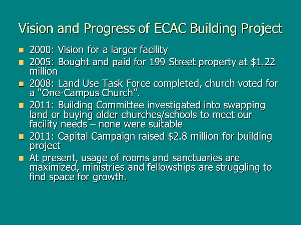 Vision and Progress of ECAC Building Project 2000: Vision for a larger facility 2000: Vision for a larger facility 2005: Bought and paid for 199 Street property at $1.22 million 2005: Bought and paid for 199 Street property at $1.22 million 2008: Land Use Task Force completed, church voted for a One-Campus Church.