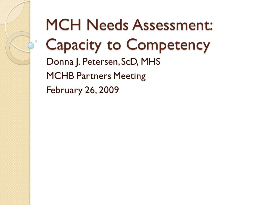 MCH Needs Assessment: Capacity to Competency Donna J. Petersen, ScD, MHS MCHB Partners Meeting February 26, 2009