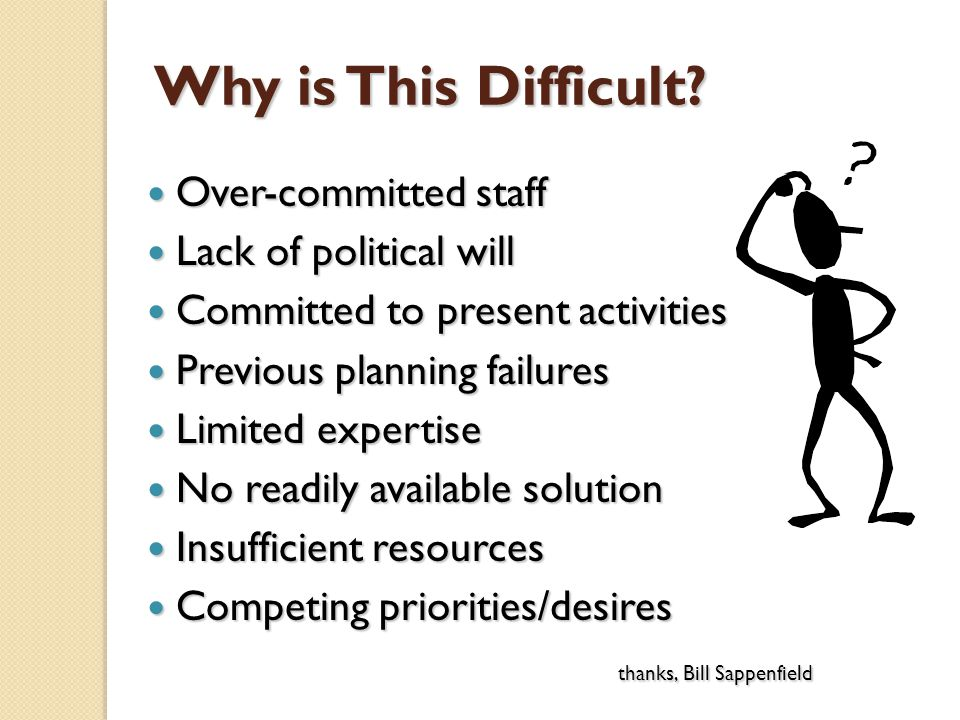 Why is This Difficult? Over-committed staff Over-committed staff Lack of political will Lack of political will Committed to present activities Committ