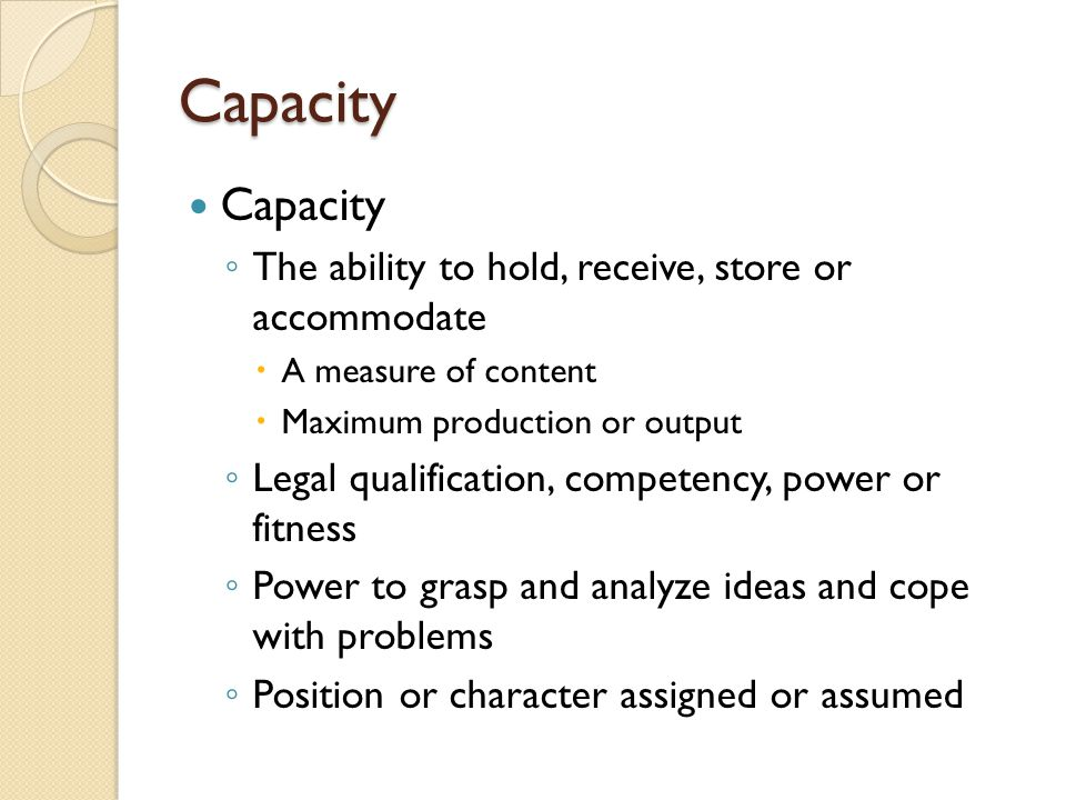 Capacity Capacity The ability to hold, receive, store or accommodate A measure of content Maximum production or output Legal qualification, competency