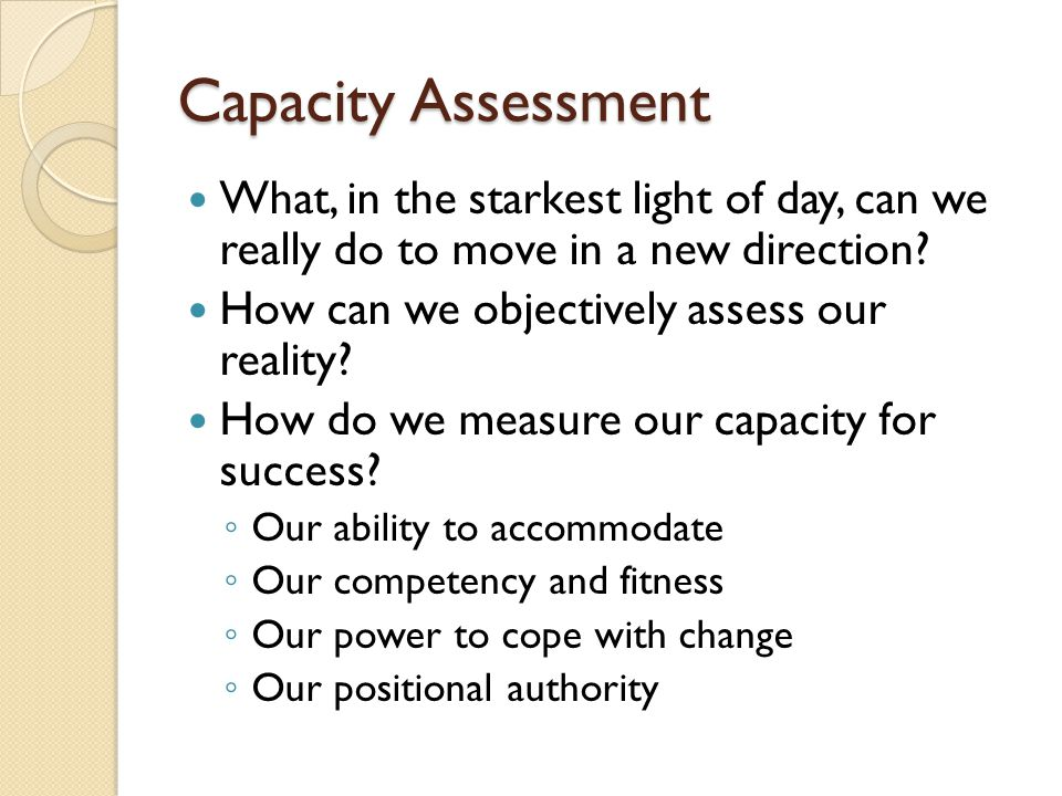 Capacity Assessment What, in the starkest light of day, can we really do to move in a new direction? How can we objectively assess our reality? How do