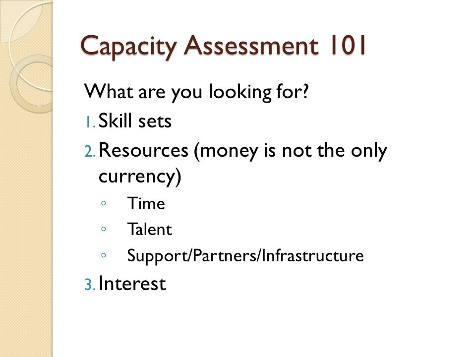 Capacity Assessment 101 What are you looking for? 1. Skill sets 2. Resources (money is not the only currency) Time Talent Support/Partners/Infrastruct