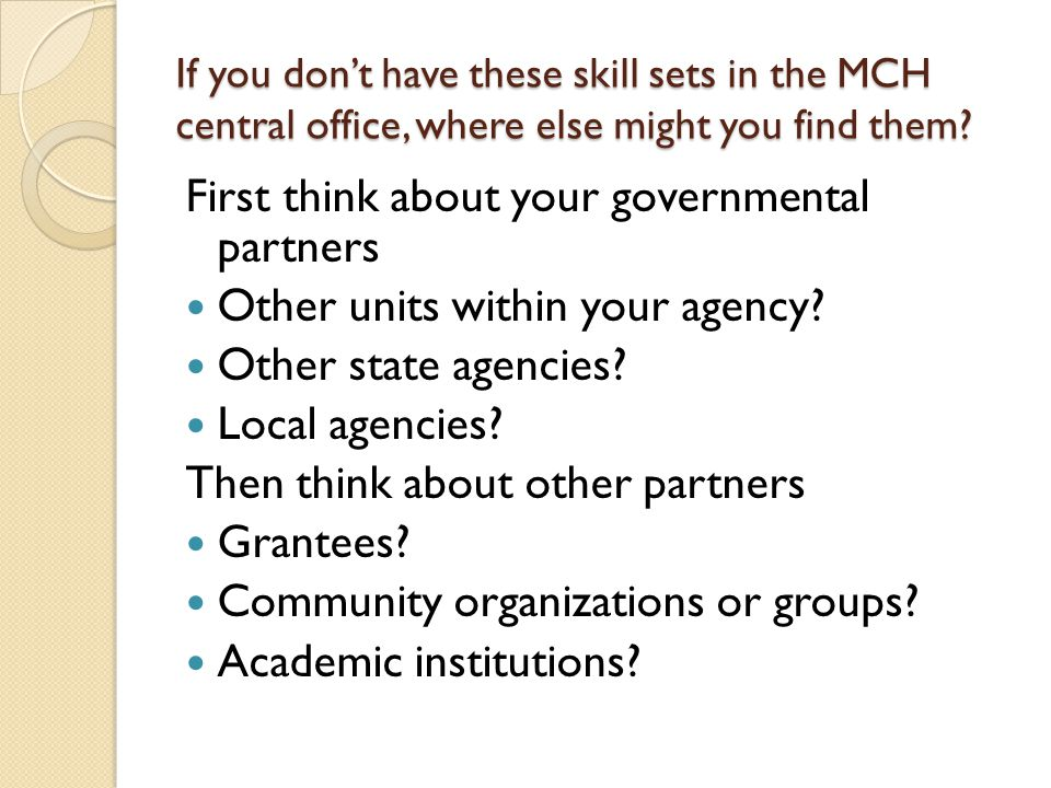 If you dont have these skill sets in the MCH central office, where else might you find them? First think about your governmental partners Other units