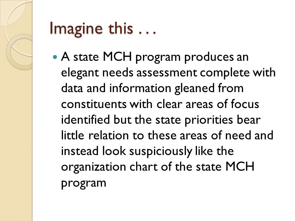 Imagine this... A state MCH program produces an elegant needs assessment complete with data and information gleaned from constituents with clear areas