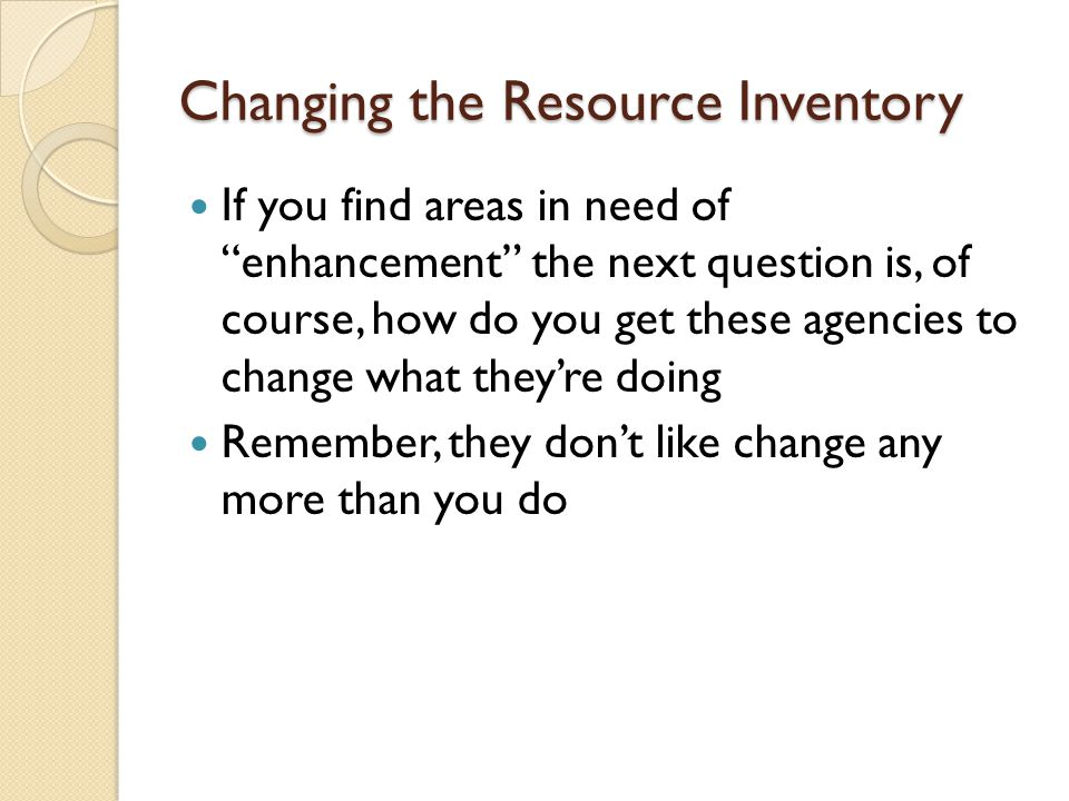 Changing the Resource Inventory If you find areas in need of enhancement the next question is, of course, how do you get these agencies to change what