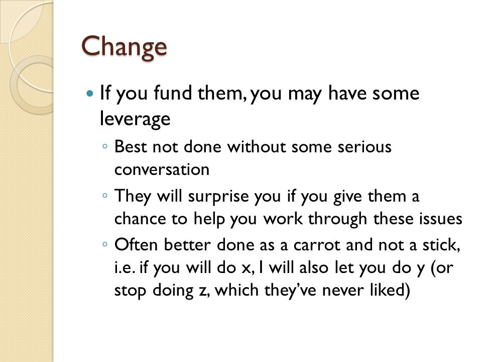 Change If you fund them, you may have some leverage Best not done without some serious conversation They will surprise you if you give them a chance t
