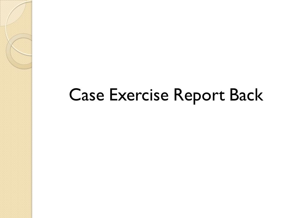 Case Exercise Report Back