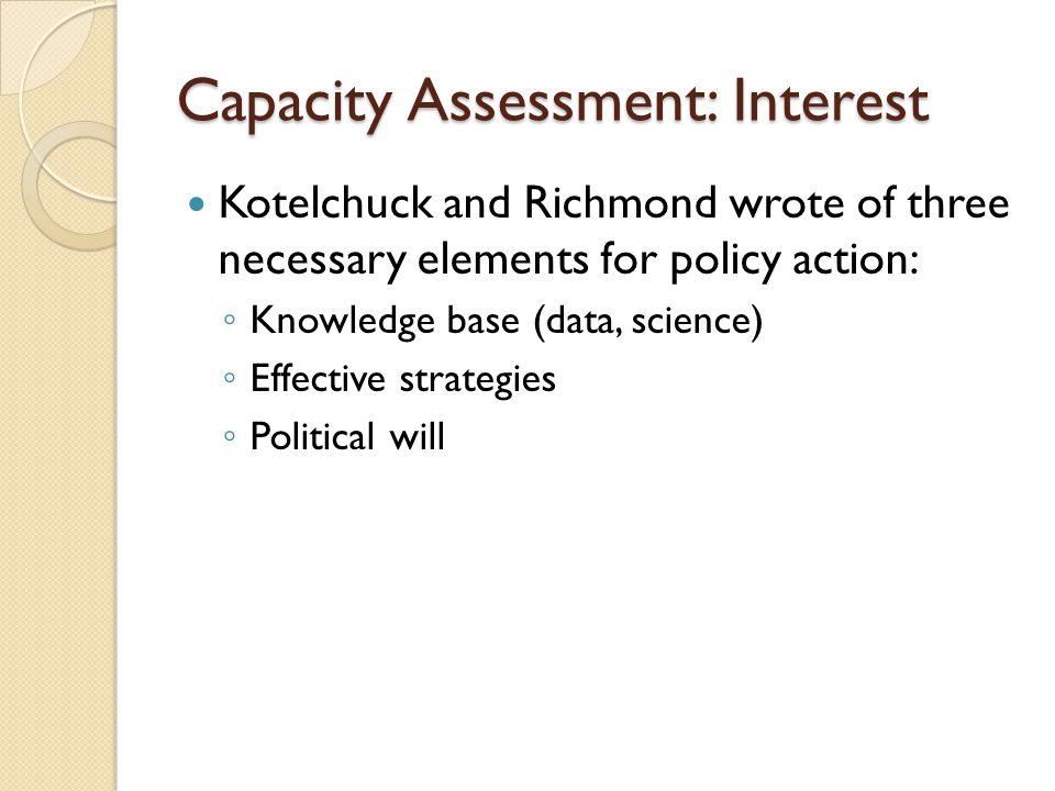 Capacity Assessment: Interest Kotelchuck and Richmond wrote of three necessary elements for policy action: Knowledge base (data, science) Effective st