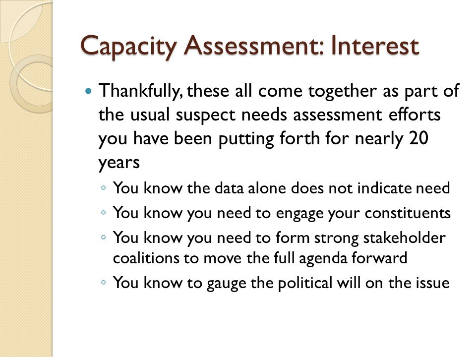Capacity Assessment: Interest Thankfully, these all come together as part of the usual suspect needs assessment efforts you have been putting forth fo