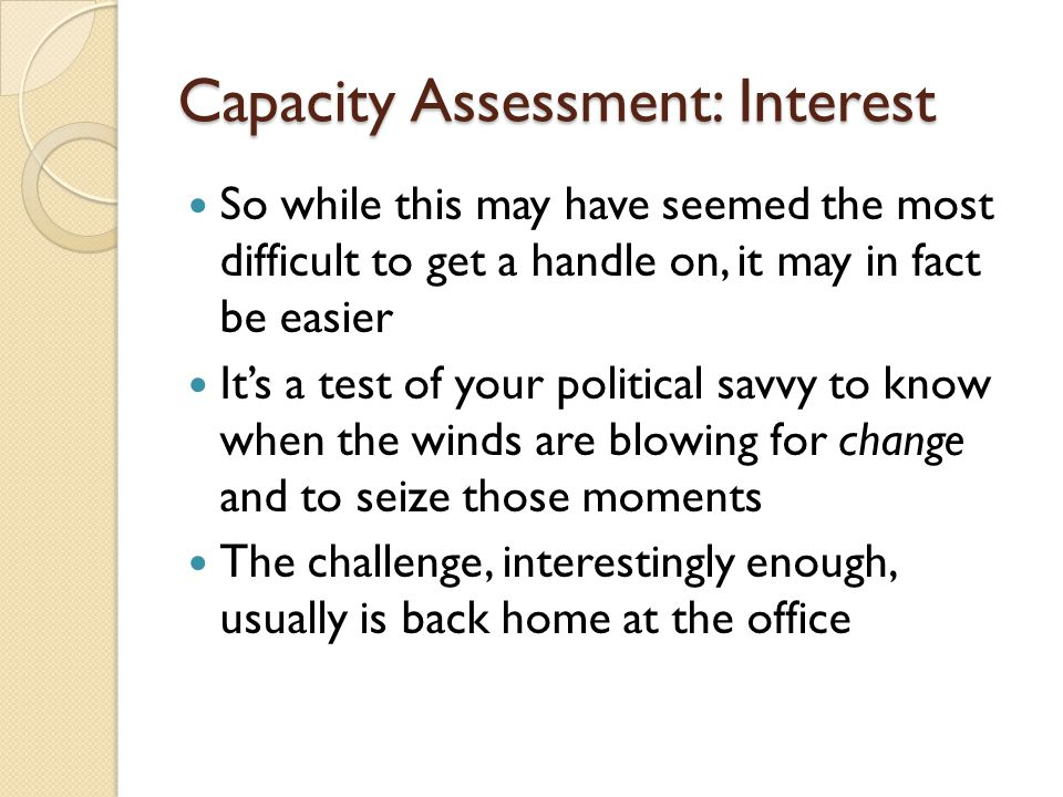 Capacity Assessment: Interest So while this may have seemed the most difficult to get a handle on, it may in fact be easier Its a test of your politic